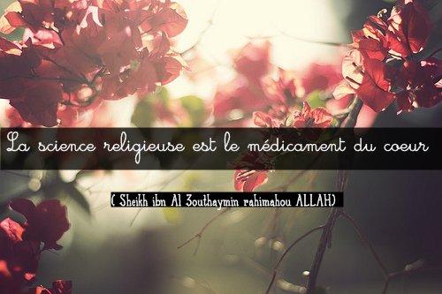 La science religieuse est le médicament du coeur..  ( Sheikh ibn Al 3outhaymin rahimahou ALLAH)