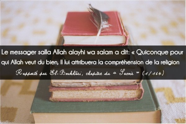 Le Messager salla ALLAH alayhi wa salam a dit  : « Quiconque pour qui Allah veut du bien, Il lui attribuera la compréhension de la religion ».  Rapporté par El-Boukhâri, chapitre du « Savoir » (1/164)