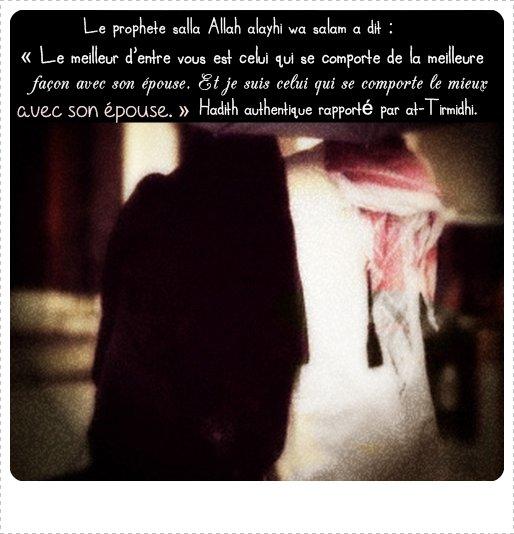 Â'ishah radia Allah anha  rapporte que le Prophète (sala Allah  'alayhi wasalam) a dit : « Le meilleur d'entre vous est celui qui se comporte de la meilleure façon avec son épouse. Et je suis celui qui se comporte le mieux avec son épouse. » (At-Tirmidhî) Ce hadith a aussi été rapporté en ces termes : « Le croyant à la foi la plus complète est celui doté des plus nobles caractères. Et les meilleurs d'entre vous sont ceux qui se comportent de la meilleure façon envers leurs épouses. » (At-Tirmidhî)