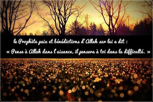 LeProphète, paix et bénédictions d'Allah sur lui a dit : « Pense à Allah dans l'aisance, il pensera à toi dans la difficulté. »