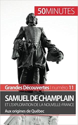 Samuel De Champlain et l'exploration de la Nouvelle-France: Aux origines de Québec