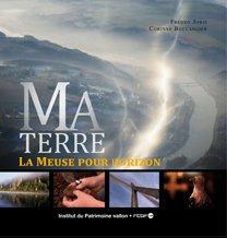 MA TERRE - La Meuse pour Horizon, après la superbe émission de la RTBF et le DVD, le livre...