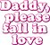 Daddy, Please Fall In Love