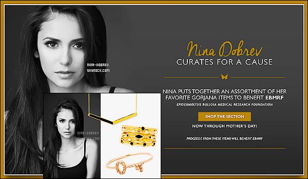 __« CAMPAGNE » --- Nina Dobrev pour la marque de bijoux   Gorjana Jewelry  !__    Cette campagne à pour but de récolter des fonds pour la recherche contre l'Épidermolyse bulleuse qui est une maladie génétique se caractérisant par une fragilité de la peau et jusqu'à présent non guérissable. Nina s'associe à la marque en choisissant ses produits préférés pour une collection unique baptisée « Nina 4 EBMRF ». Les bénéfices iron à l'association EBMRF pour aider les enfants souffrant de cette maladie. _________On ne peut que la félicité pour cette bonne action !