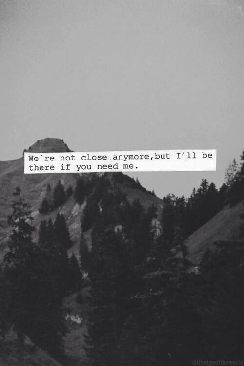 """""""Nous ne sommes plus proches désormais, mais je serai là si tu as besoin de moi."""""""