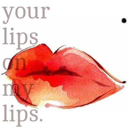 Your lips...