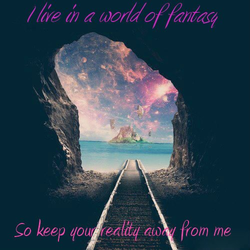 I live in a world of fantasy.... Et je suis bien où je suis !