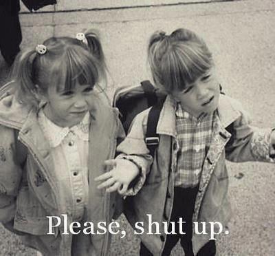 ~ Shut up, just shut up, shut up ~