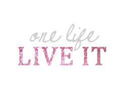 - Live your life -