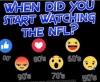 WHEN DID YOU START WATCHING THE NFL?