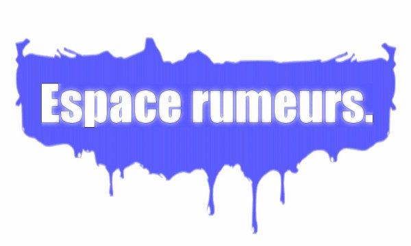 Espace rumeurs ou actualité ♥