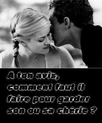 A ton avis comment faut il faire pour garder son ou sa chérie ?