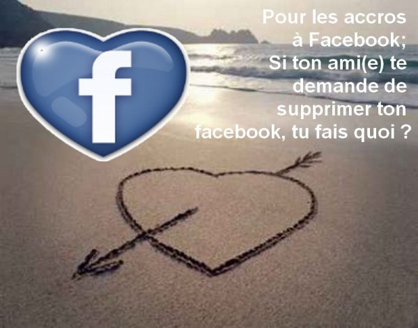 Pour les accros à Facebook;  Si ton ami(e) te  demande de supprimer ton facebook, tu fais quoi ?