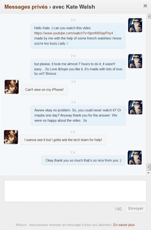 Hiiihiii Kate m'a répondu 2 fois en une soirée pour la video :D Mais bon c'était aussi juste complètement décevant quand je vois qu'elle peux pas voir la vidéo sur son iPhone, mais absolument formidable quand elle me dit qu'elle veux a voir donc qu'elle va demander a son équipe technique ♥