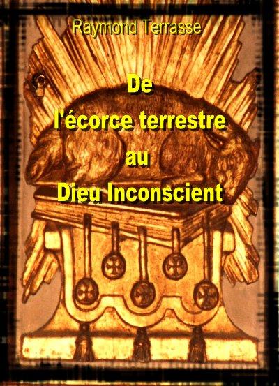 De L'Ecorce terrestre au Dieu Inconscient - de Raymond Terrasse