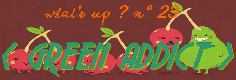 What's up ? N°23 : GREEN ADDICT