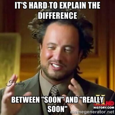 """C'est difficile d'expliquer la différence entre """"Soon"""" et """" Really soon"""" ..."""