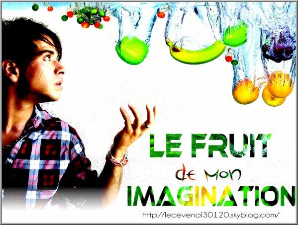 . . . Le fruit de mon imagination Montage réalisé le   : 21/08/10 . . .