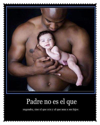 Padre no es aquel engendra sino el que cría y el que ama a sus hijos :3