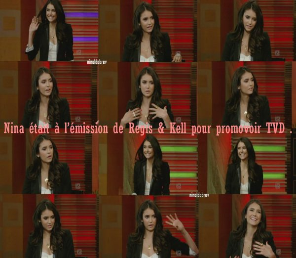Le 29/04/2011: Nina était présente à l'émission de Regis & Kelly pour promouvoir et parler de TVD mais également de l'avant première de Last Night, de ses débuts dans la série Degrassi ! N'est-elle pas magnifique ? Voir la vidéo !
