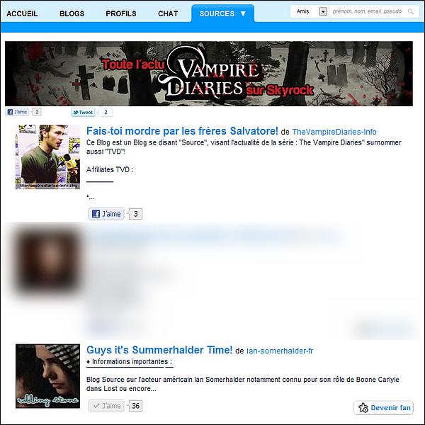 . La page Source de Vampire Diaries débarque enfin sur Skyrock!. Nous avons vu depuis quelques temps que des pages étaient consacrées à l'actu de plusieurs Stars/Séries/Films ou autre et nous étions impatients de voir la page Source Vampire Diaries. Aujourd'hui, on l'a! Dès maintenant, tu peux rejoindre cette page pour découvrir toute l'actu de TVD à travers plusieurs blogs sélectionnés par l'équipe Skyrock. Et j'ai le plaisir de vous annoncer que Ian-Somerhalder-FR en fait aussi partie :) Alors heureux?! J'en profite aussi pour féliciter Kitty & Mélodie qui sont les webmiss de TheVampireDiaries-Info qui en font elles aussi partie (l)  .