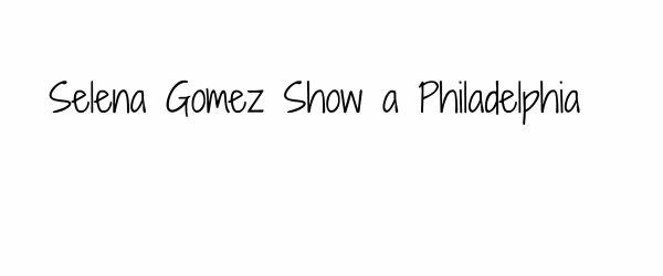 Selena Gomez -Show a Philadelphia