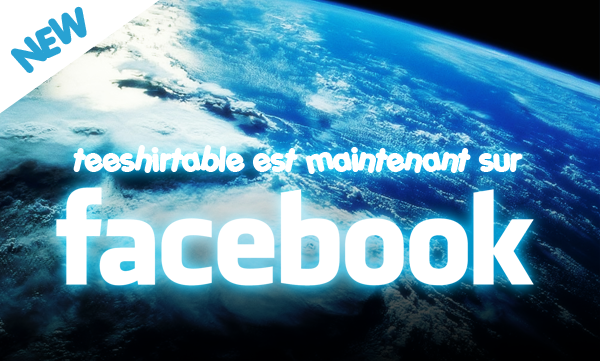 BREAKING NEWS : TEESHIRTABLE.COM désormais sur FACEBOOK !!!