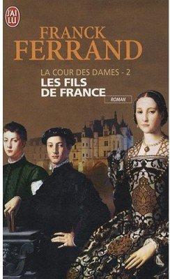 LA COUR DES DAMES - 2 Les fils de France - Franck Ferrand