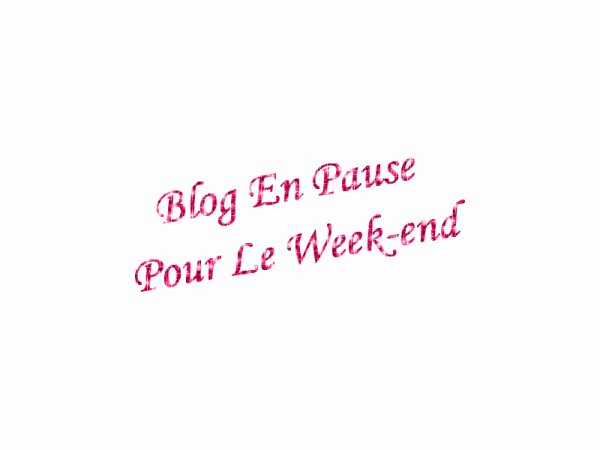 Blog en pause pour le week end