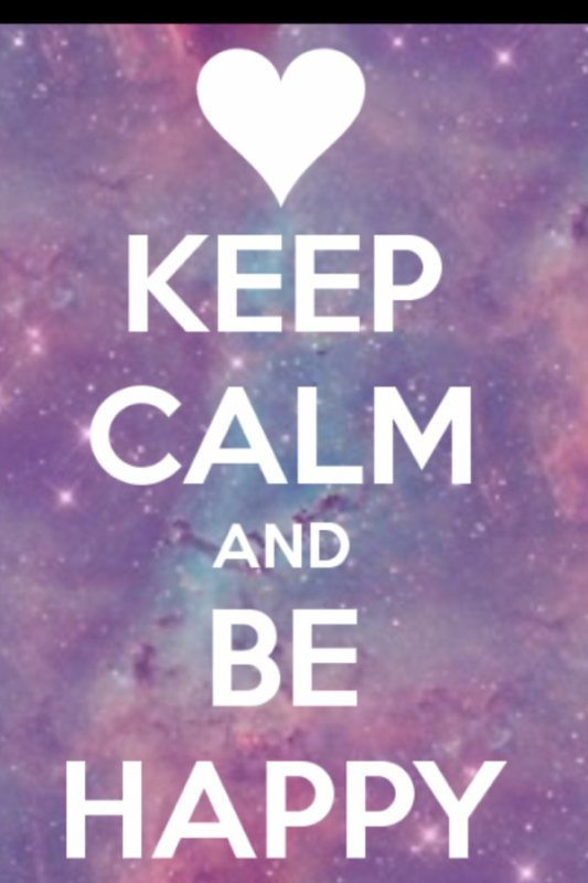 Keep calm and be happy:) oh yeah!