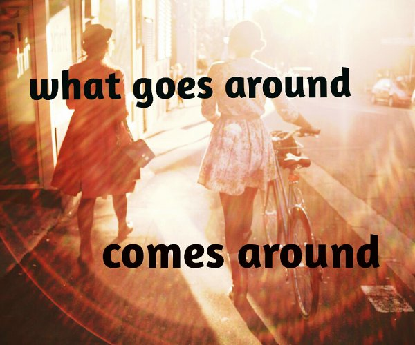 what goes around comes around..