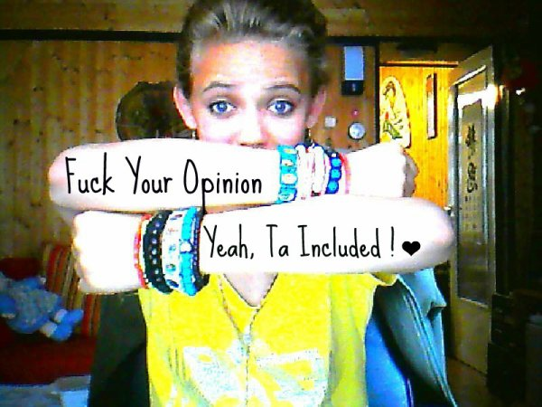 Fuck Your Opinion !! Yeah, Ta Included ! ♥