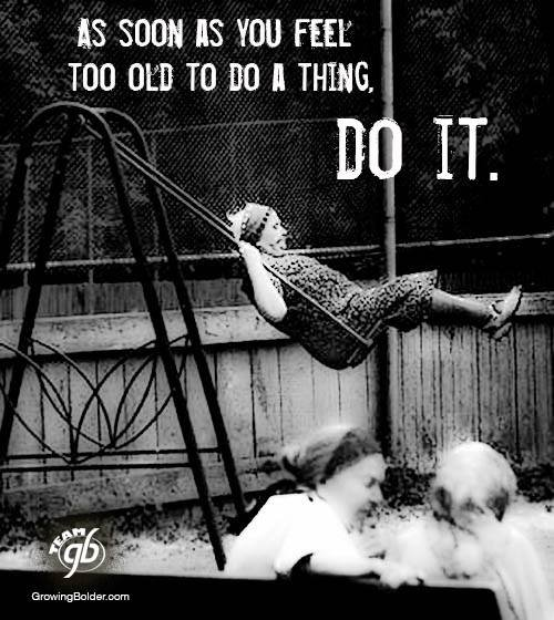 Dès que tu te sens trop âgé pour faire quelque chose , alors fais-le ...