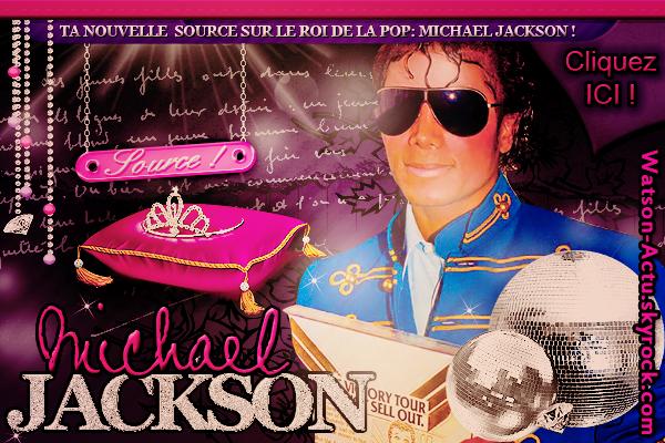 . » Publicité sur Watson-Actu. Viens et Suis toute l'actualité du Célèbre et Talentueux Roi de la Pop, Michael Jackson grâce à ce Nouveau Blog Source ! «  .