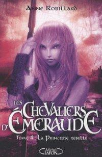 La princesse rebelle - Anne Robillard - Les Chevaliers d'Emeraude
