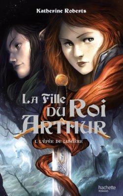 L'épée de lumière - Katherine Roberts - La fille du Roi Arthur