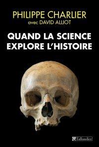 Quand la science explore l'histoire - Philippe Charlier, David Alliot