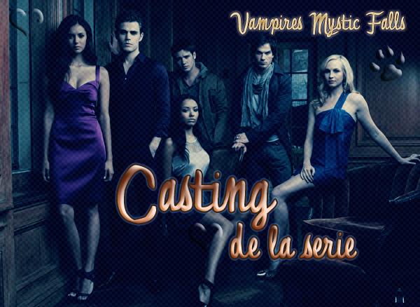 -VAMPIRES MYSTIC FALLS • CASTING  « C'est ta raison de vivre. Son amour te donne des ailes (Damon). »  - -