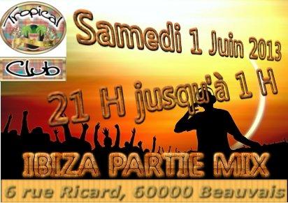 IBIZA PARTIE MIX AU TROPICAL CLUB SAMEDI 1 JUIN 2013 DE 21 H JUSQU'A 1H