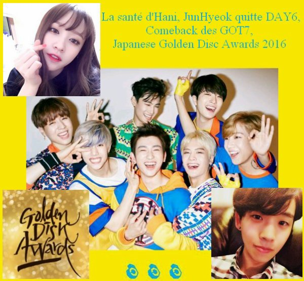 Les News de la Semaine Semaine du 22 au 28 février La santé d'Hani, JunHyeok quitte DAY6, Comeback des GOT7, Japanese Golden Disc Awards 2016