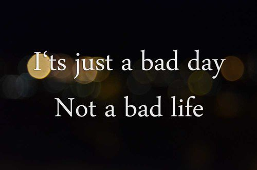 It's just a bad day , not a bad life ...
