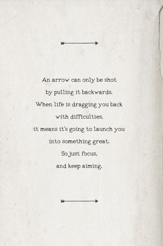 An arrow can only be shot by pulling it backwards. When life is dragging you back with difficulties, it means it's going to launch you into something great. So just focus, and keep aiming
