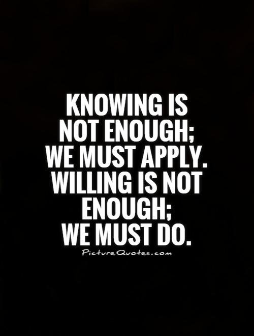 Knowing is not enough; we must apply. Being willing is not enough; we must do. - Leonardo da Vinci