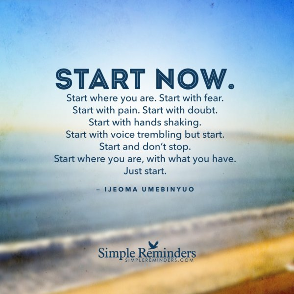 Start now. Start where you are. Start with fear. Start with pain. Start with doubt. Start with hands shaking. Start with voice trembling but start. Start and don't stop. Start where you are, with what you have. Just … start.