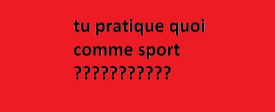tu pratique quoi comme sport ???????????
