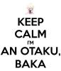 KEEP CALM I'M AN OTAKU BAKA