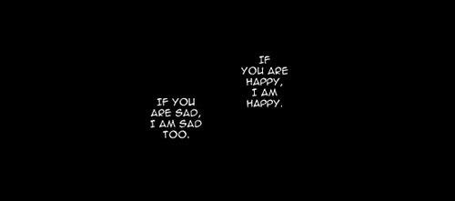 ''Si tu es heureux, je suis heureux. Si tu es triste, je suis triste aussi.''