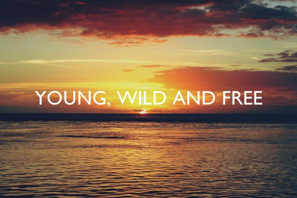 i'm wild, i'm free, i'm young