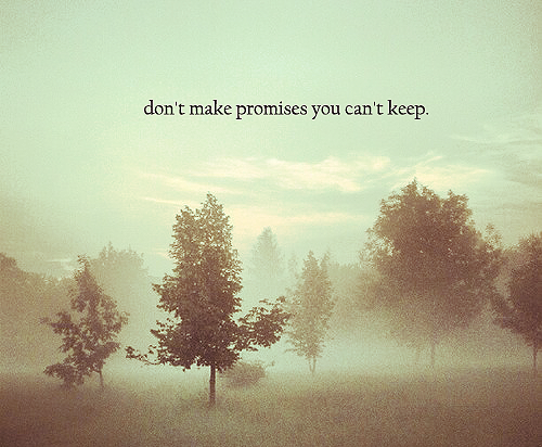 Don't make promises you can't keep. It will bite you in the behind....