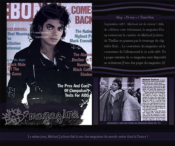 . Septembre 1987 : Michael Jackson fait plusieurs couvertures de magazines dont celui « d'Ebony » aux États-Unis. – SORTIE : Sortie française de l'album « Bad » en France soit un jour en retard après sa sortie officielle États-Unis. .